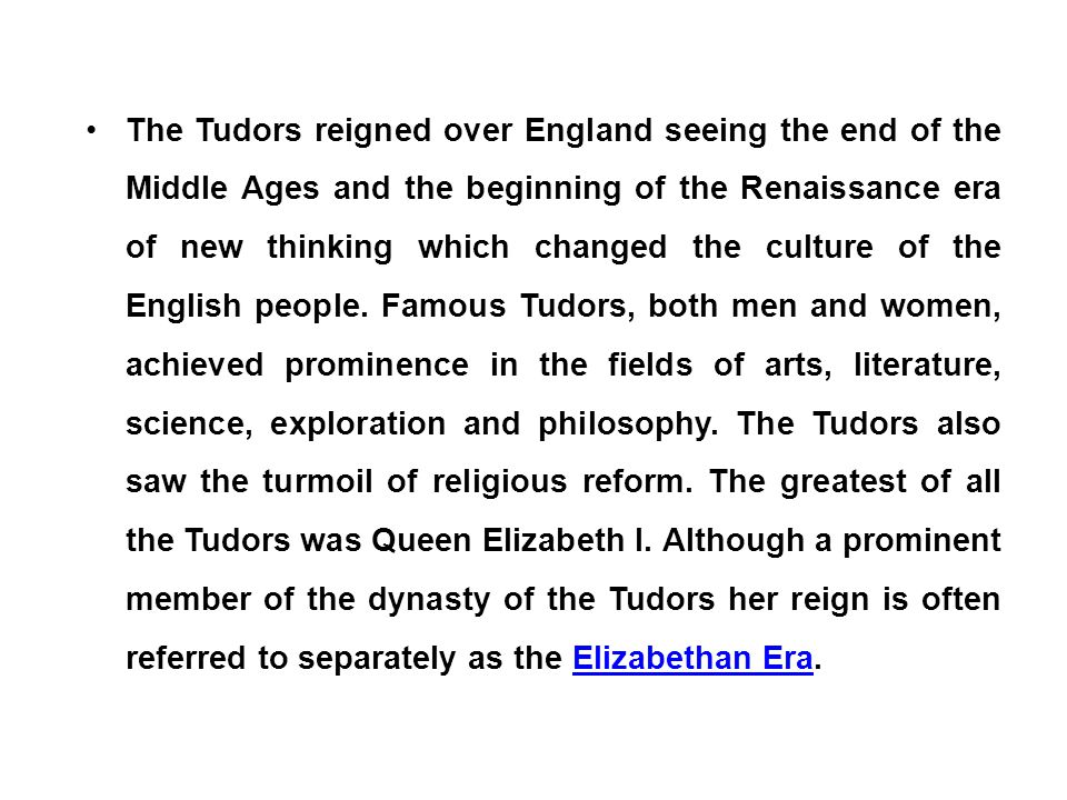 The Tudors reigned over England seeing the end of the Middle Ages and the beginning of the Renaissance era of new thinking which changed the culture of the English people.