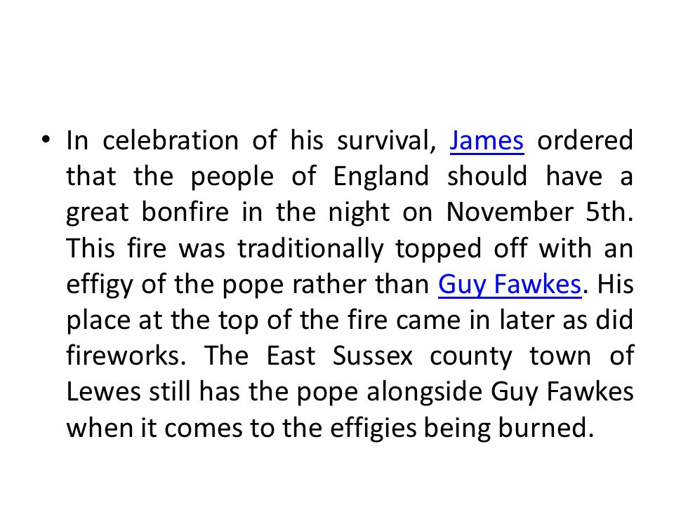 In celebration of his survival, James ordered that the people of England should have a great bonfire in the night on November 5th.