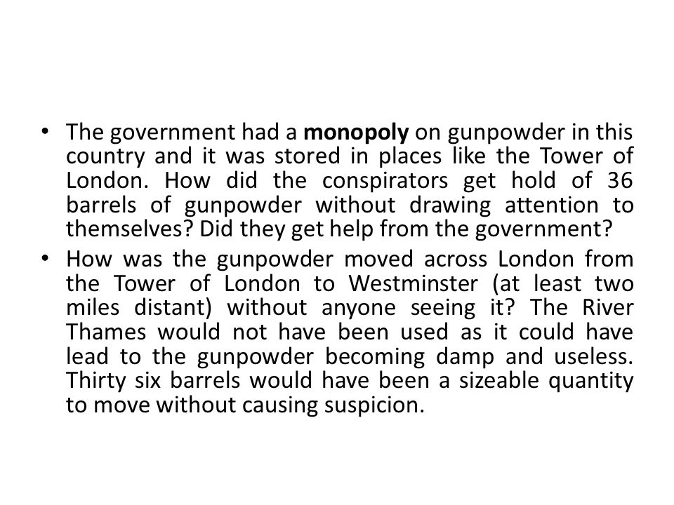 The government had a monopoly on gunpowder in this country and it was stored in places like the Tower of London. How did the conspirators get hold of 36 barrels of gunpowder without drawing attention to themselves Did they get help from the government