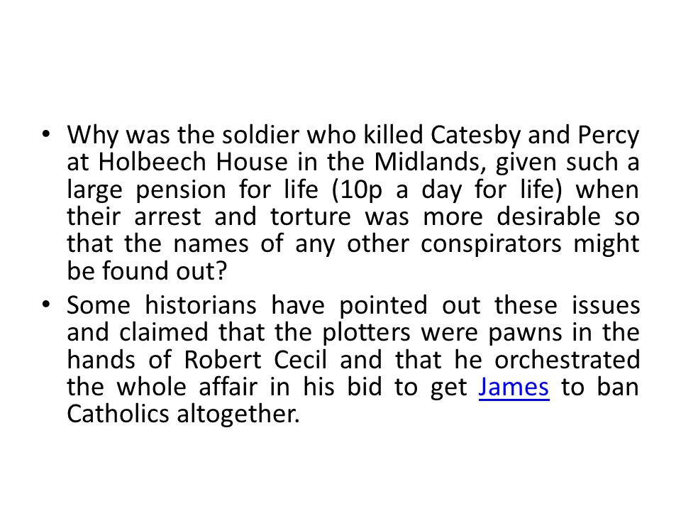 Why was the soldier who killed Catesby and Percy at Holbeech House in the Midlands, given such a large pension for life (10p a day for life) when their arrest and torture was more desirable so that the names of any other conspirators might be found out