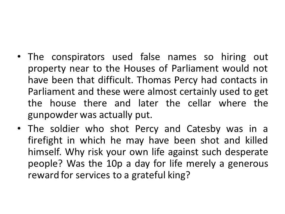 The conspirators used false names so hiring out property near to the Houses of Parliament would not have been that difficult. Thomas Percy had contacts in Parliament and these were almost certainly used to get the house there and later the cellar where the gunpowder was actually put.