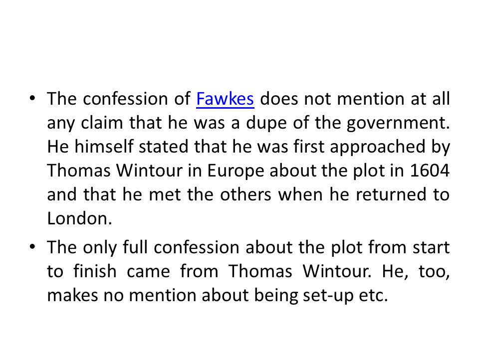 The confession of Fawkes does not mention at all any claim that he was a dupe of the government. He himself stated that he was first approached by Thomas Wintour in Europe about the plot in 1604 and that he met the others when he returned to London.