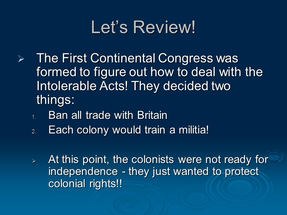 Let's Review! The First Continental Congress was formed to figure out how to deal with the Intolerable Acts! They decided two things: