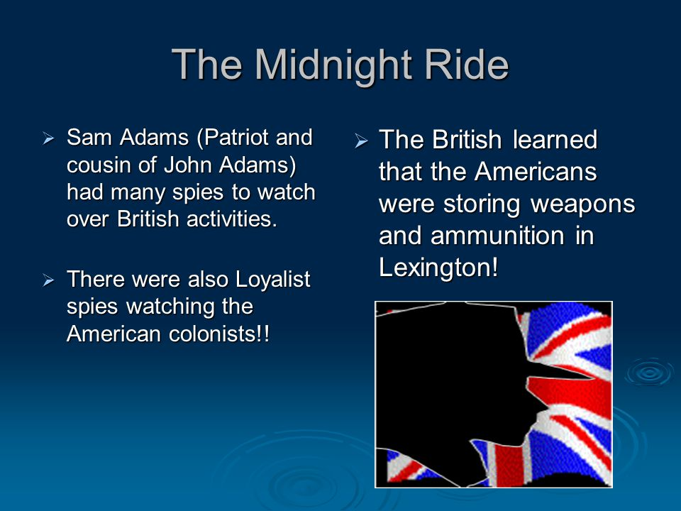 The Midnight Ride Sam Adams (Patriot and cousin of John Adams) had many spies to watch over British activities.