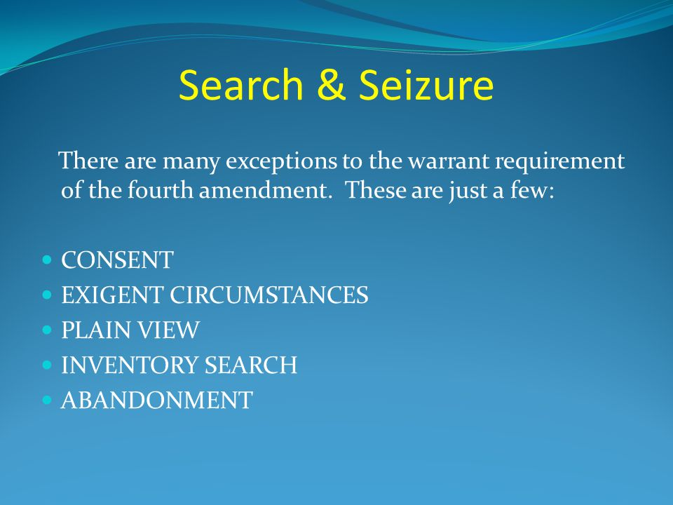 Search & Seizure There are many exceptions to the warrant requirement of the fourth amendment. These are just a few: