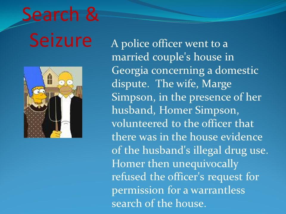 A police officer went to a married couple s house in Georgia concerning a domestic dispute. The wife, Marge Simpson, in the presence of her husband, Homer Simpson, volunteered to the officer that there was in the house evidence of the husband s illegal drug use. Homer then unequivocally refused the officer s request for permission for a warrantless search of the house.