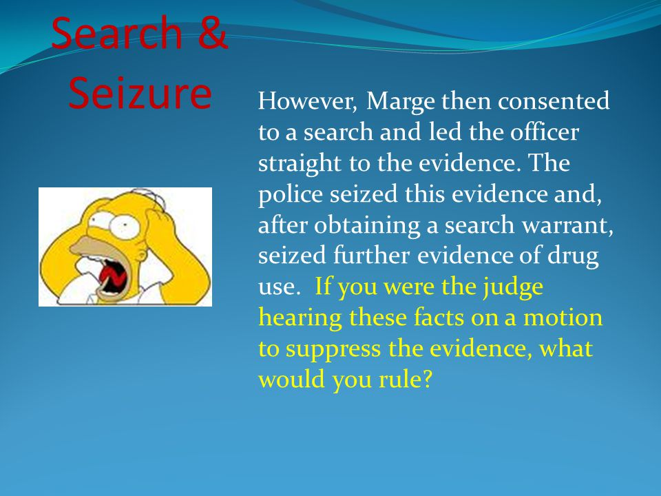 However, Marge then consented to a search and led the officer straight to the evidence. The police seized this evidence and, after obtaining a search warrant, seized further evidence of drug use. If you were the judge hearing these facts on a motion to suppress the evidence, what would you rule