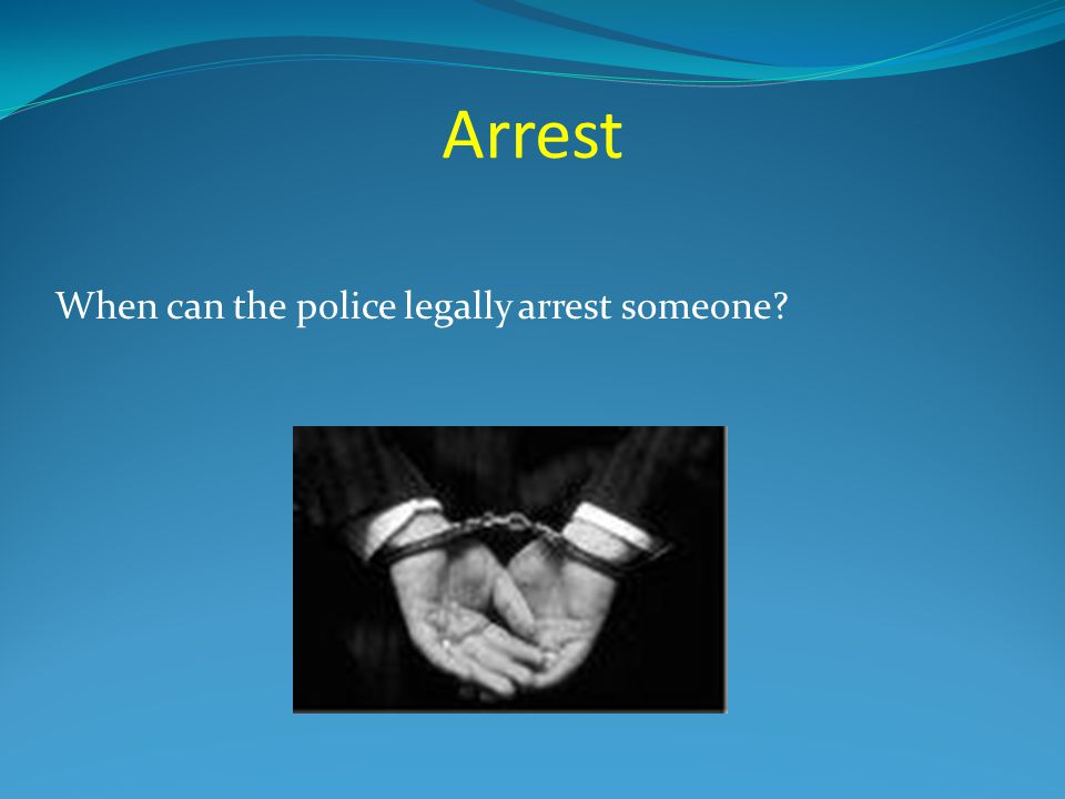 Arrest When can the police legally arrest someone