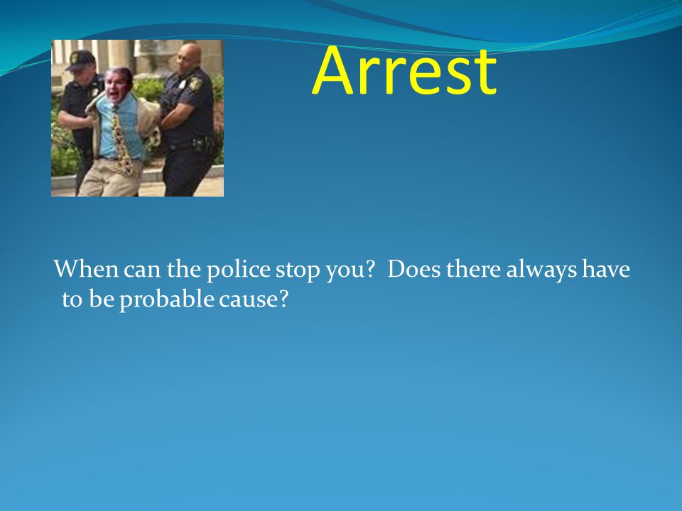 Arrest When can the police stop you Does there always have to be probable cause