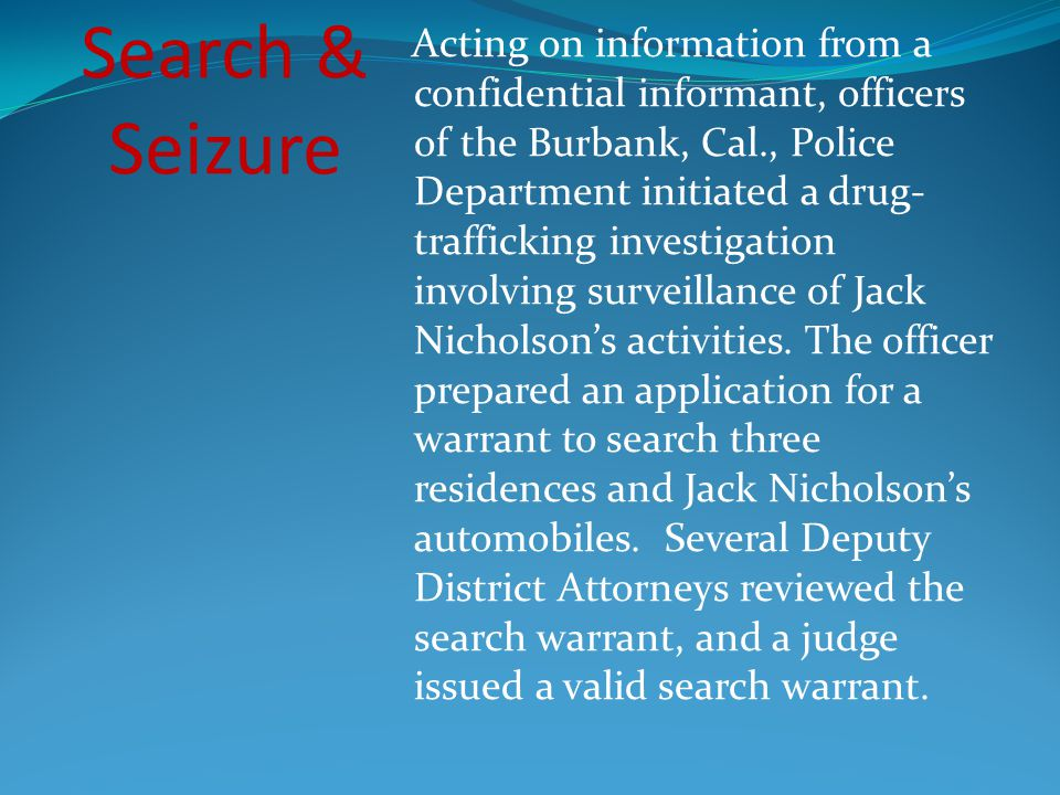 Acting on information from a confidential informant, officers of the Burbank, Cal., Police Department initiated a drug-trafficking investigation involving surveillance of Jack Nicholson's activities. The officer prepared an application for a warrant to search three residences and Jack Nicholson's automobiles. Several Deputy District Attorneys reviewed the search warrant, and a judge issued a valid search warrant.