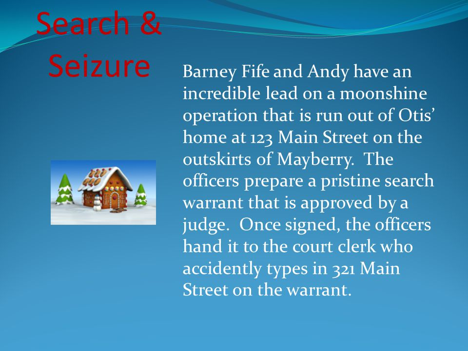 Barney Fife and Andy have an incredible lead on a moonshine operation that is run out of Otis' home at 123 Main Street on the outskirts of Mayberry. The officers prepare a pristine search warrant that is approved by a judge. Once signed, the officers hand it to the court clerk who accidently types in 321 Main Street on the warrant.