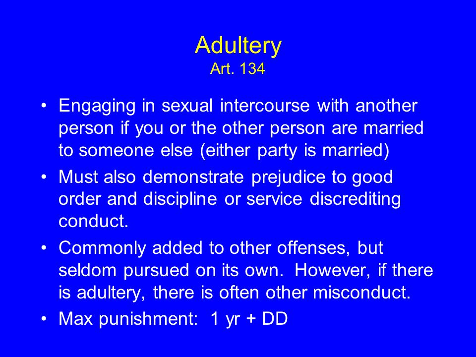 Adultery Art. 134 Engaging in sexual intercourse with another person if you or the other person are married to someone else (either party is married)
