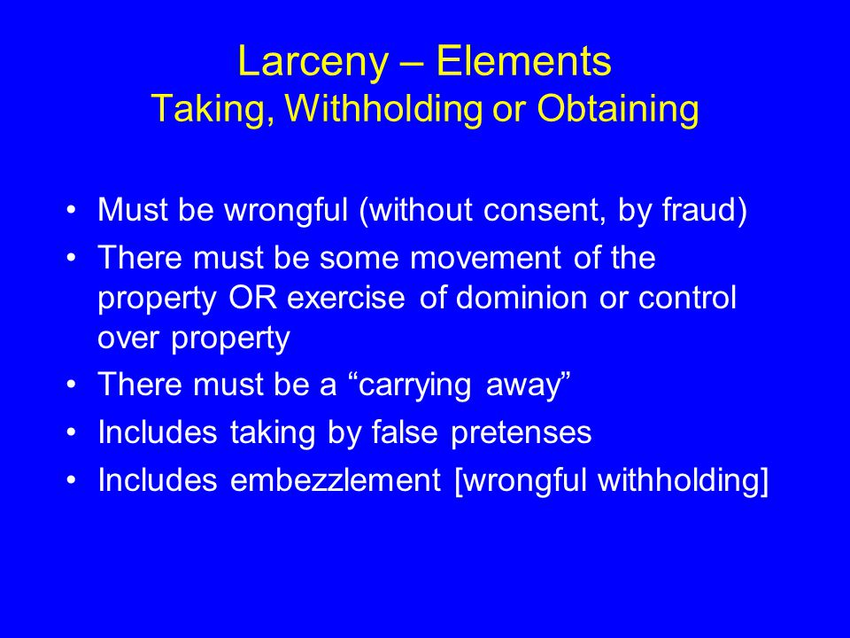 Larceny – Elements Taking, Withholding or Obtaining
