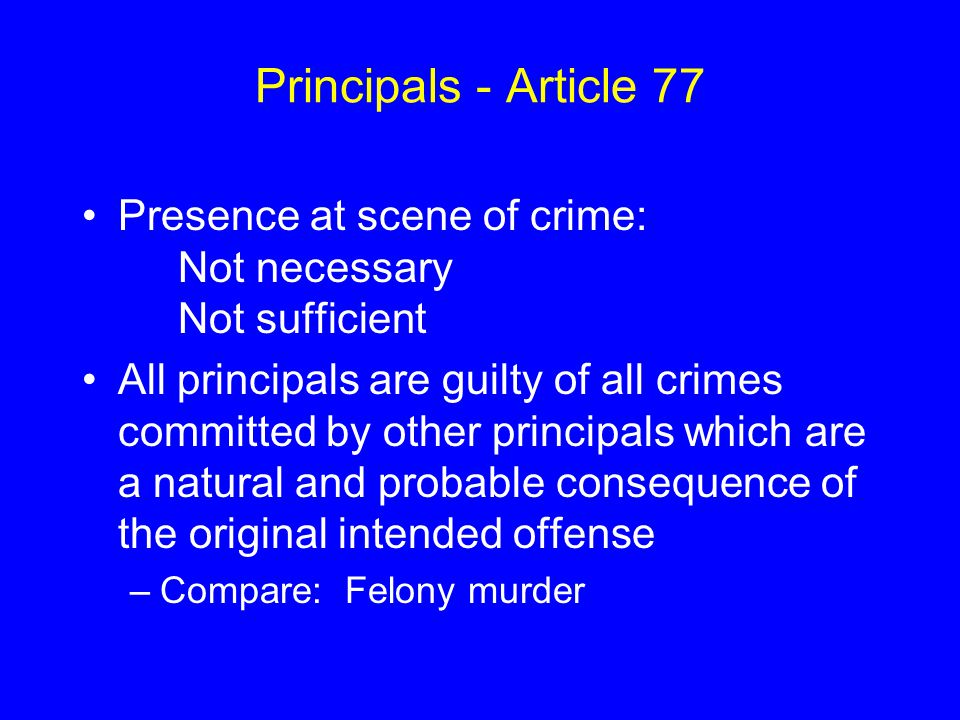 Principals - Article 77 Presence at scene of crime: Not necessary Not sufficient.