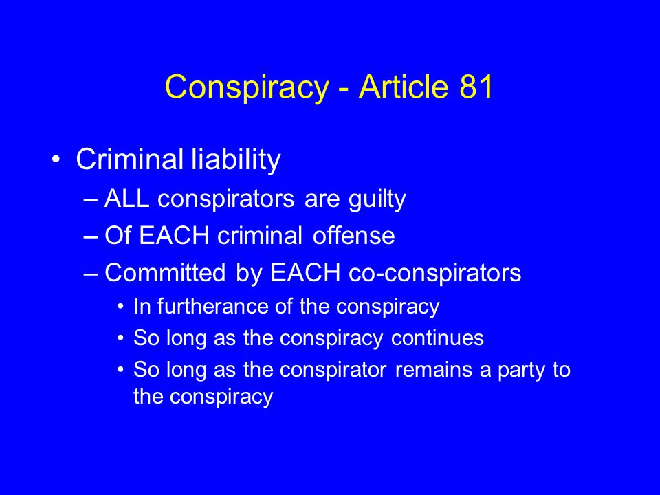 Conspiracy - Article 81 Criminal liability ALL conspirators are guilty