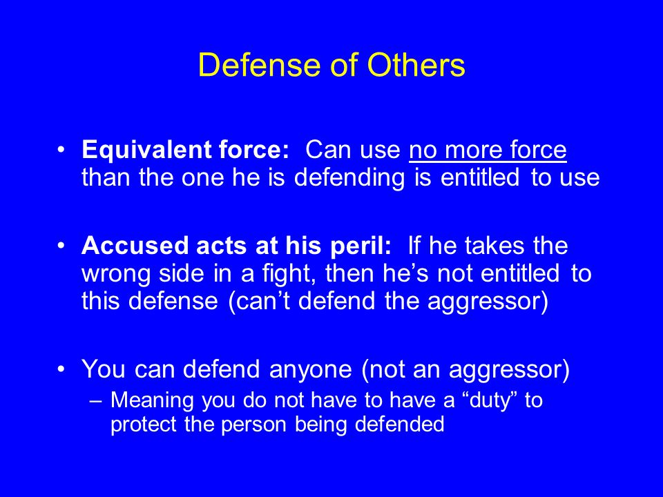 Defense of Others Equivalent force: Can use no more force than the one he is defending is entitled to use.