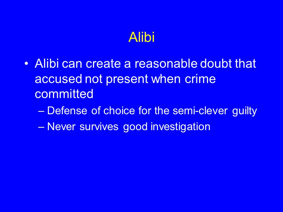 Alibi Alibi can create a reasonable doubt that accused not present when crime committed. Defense of choice for the semi-clever guilty.