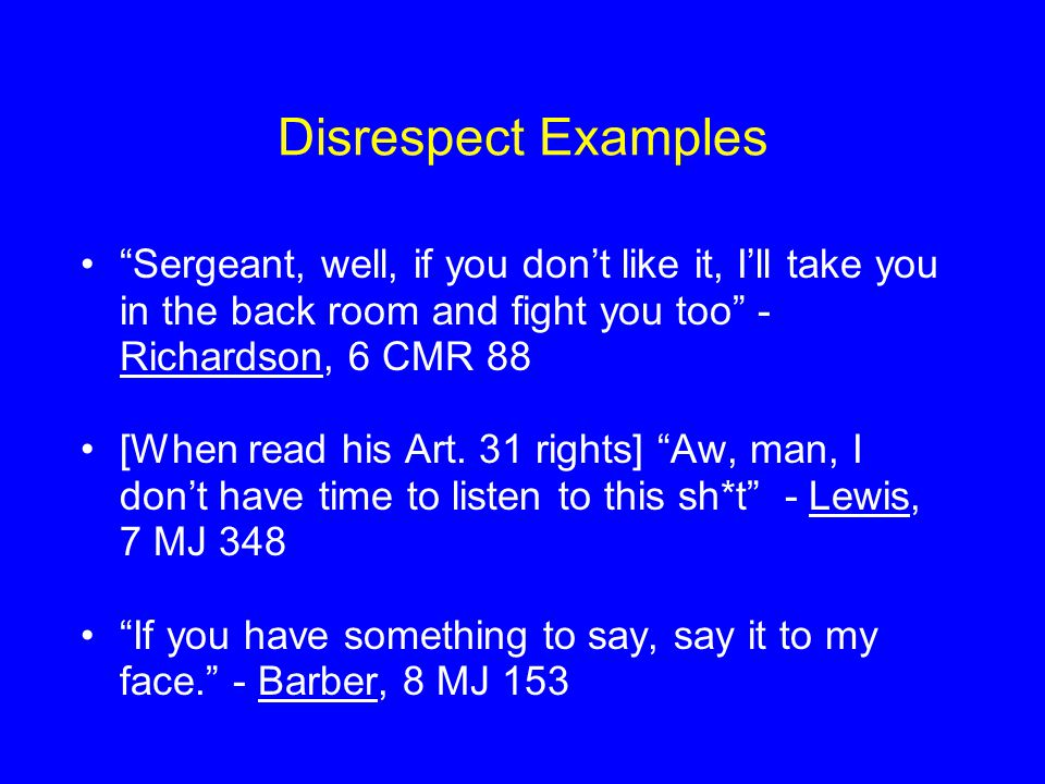 Disrespect Examples Sergeant, well, if you don't like it, I'll take you in the back room and fight you too - Richardson, 6 CMR 88.