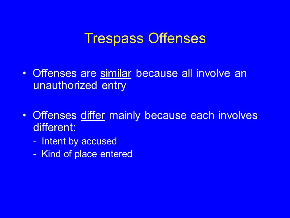Trespass Offenses • Offenses are similar because all involve an unauthorized entry. • Offenses differ mainly because each involves different:
