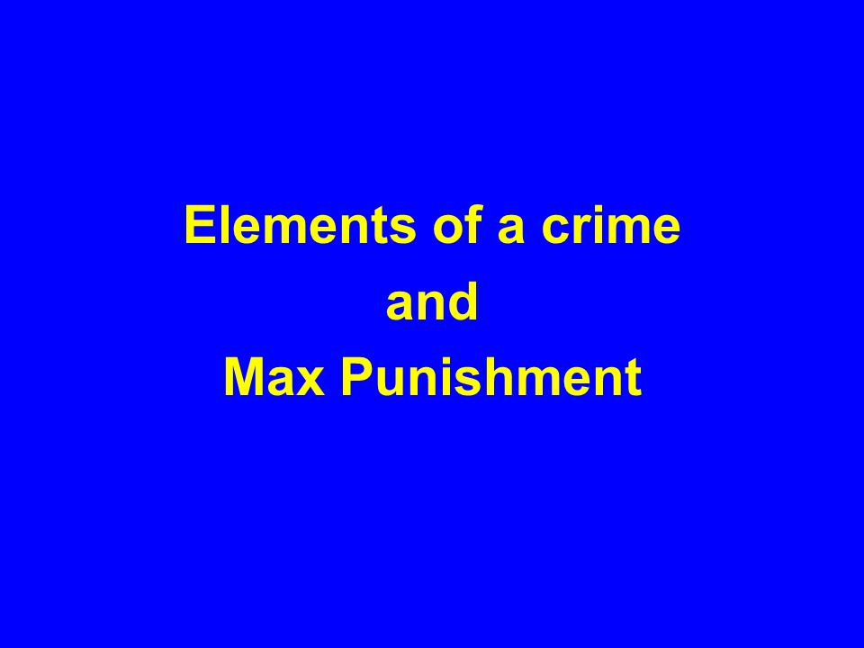 Elements of a crime and Max Punishment