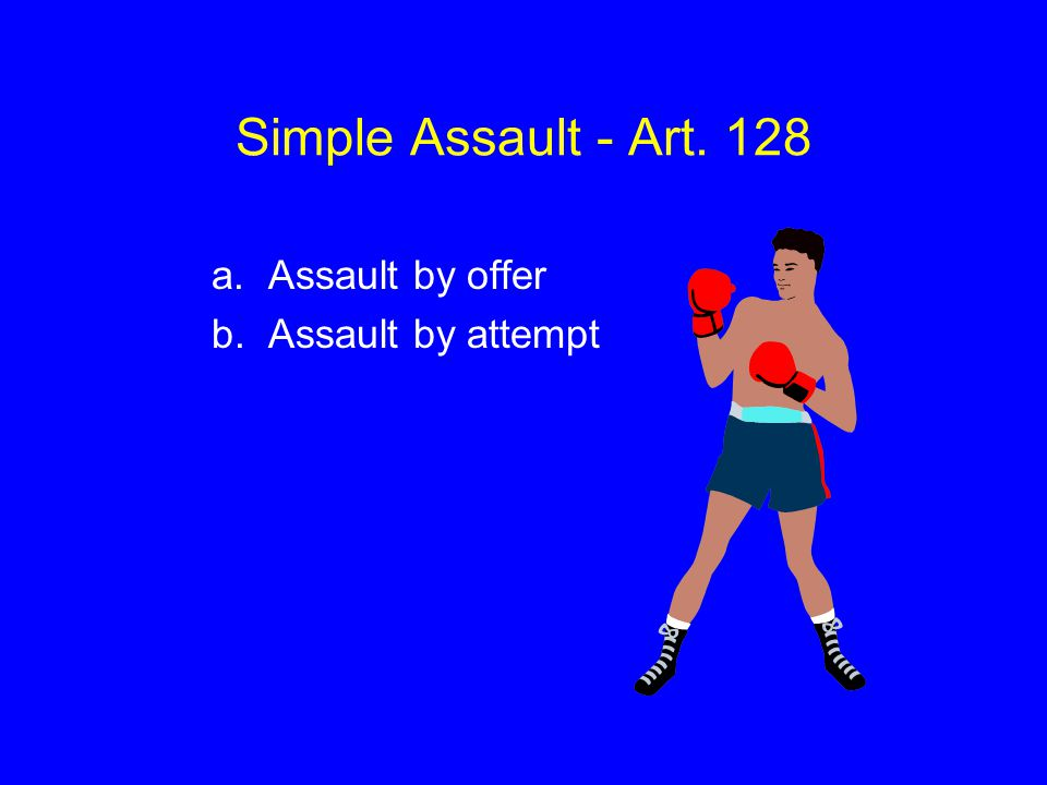 Simple Assault - Art. 128 a. Assault by offer b. Assault by attempt