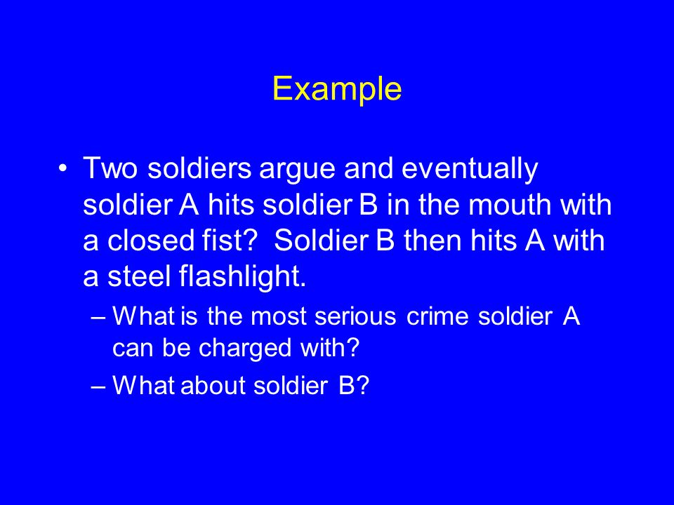 Example Two soldiers argue and eventually soldier A hits soldier B in the mouth with a closed fist Soldier B then hits A with a steel flashlight.