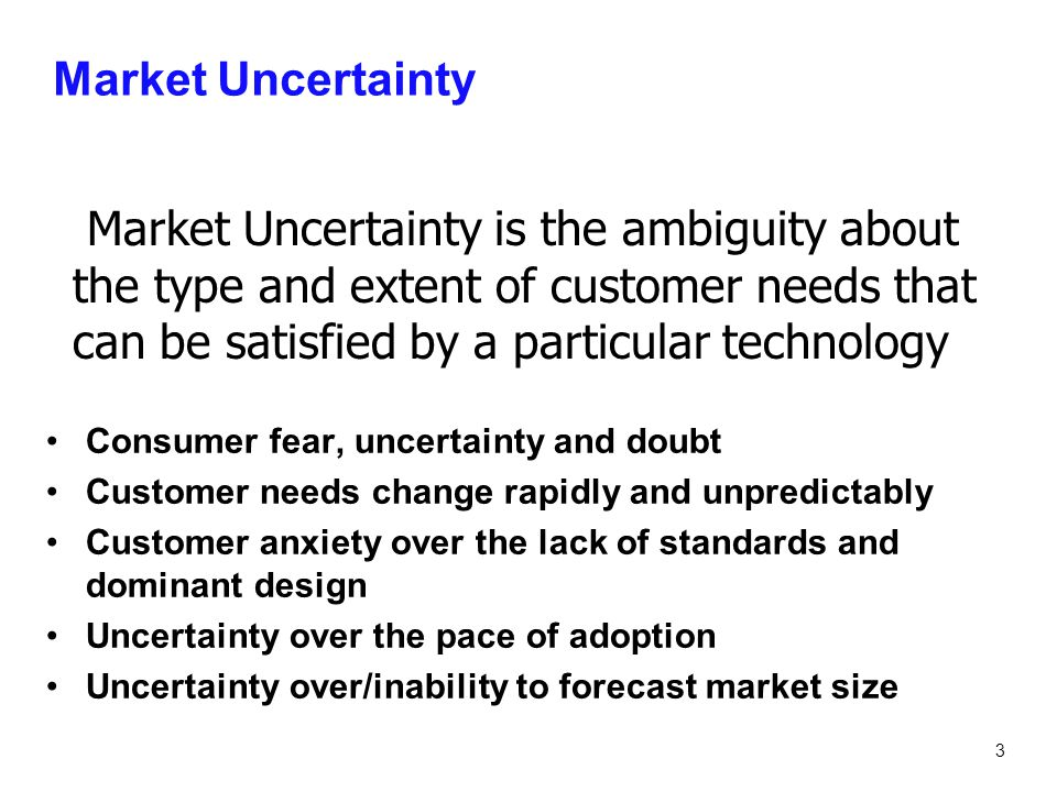 Market Uncertainty Market Uncertainty is the ambiguity about the type and extent of customer needs that can be satisfied by a particular technology.