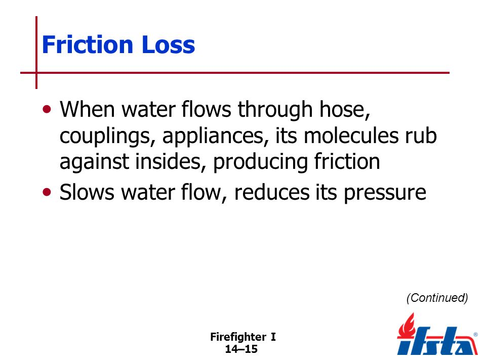 Friction Loss Loss of pressure in hoseline between pumper and nozzle is most common example. Measuring friction loss.