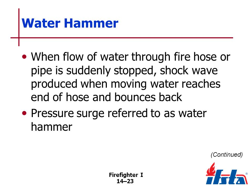 Water Hammer Sudden change in direction creates excessive pressures that can cause damage to water mains, plumbing, fire hose, hydrants, fire pumps.