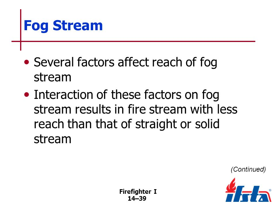 Fog Stream Shorter reach makes fog streams less useful for outside, defensive fire fighting operations.
