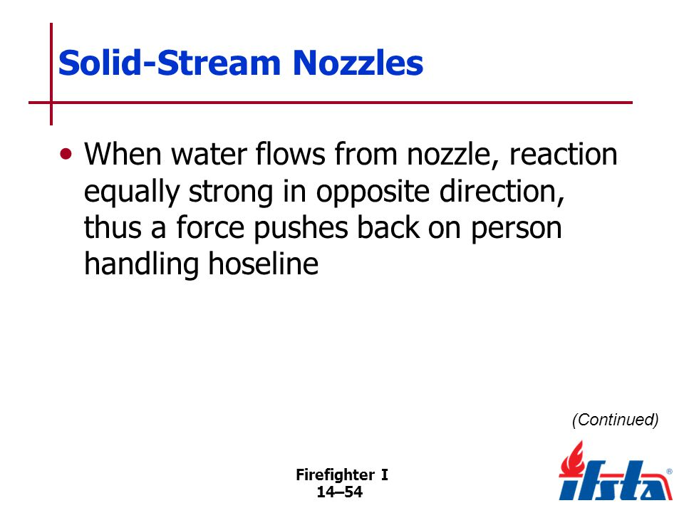 Solid-Stream Nozzles Reaction caused by velocity, flow rate, discharge pattern of stream. Reaction can make nozzle difficult to handle.