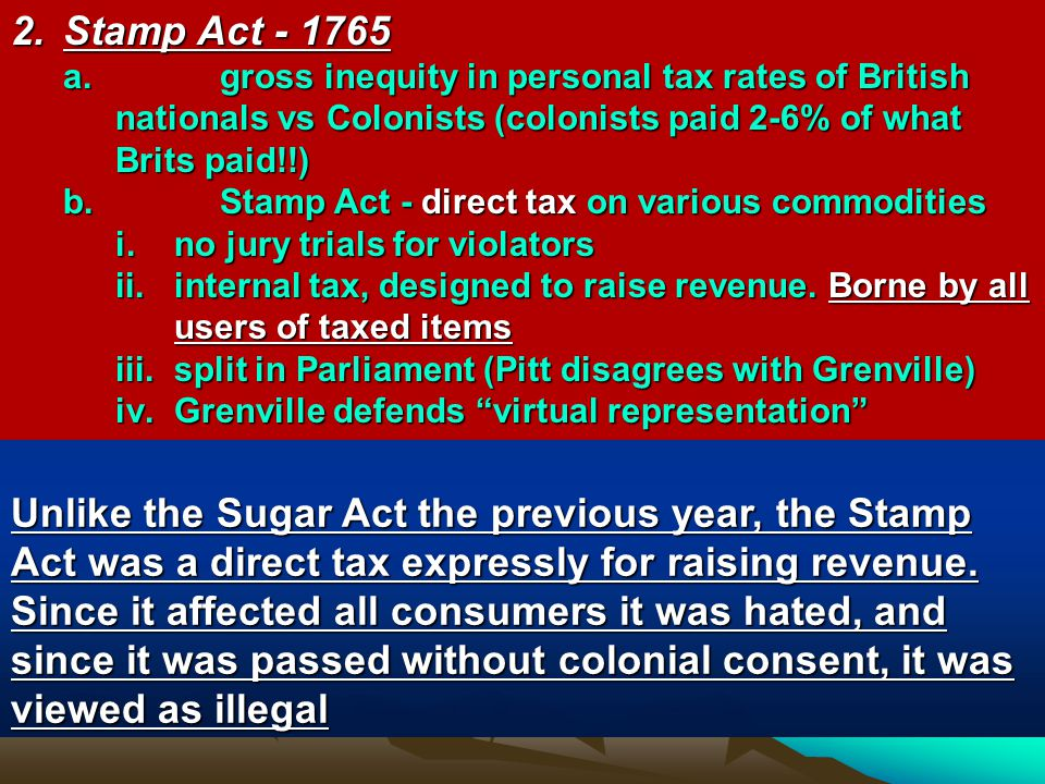 2. Stamp Act - 1765 gross inequity in personal tax rates of British nationals vs Colonists (colonists paid 2-6% of what Brits paid!!)