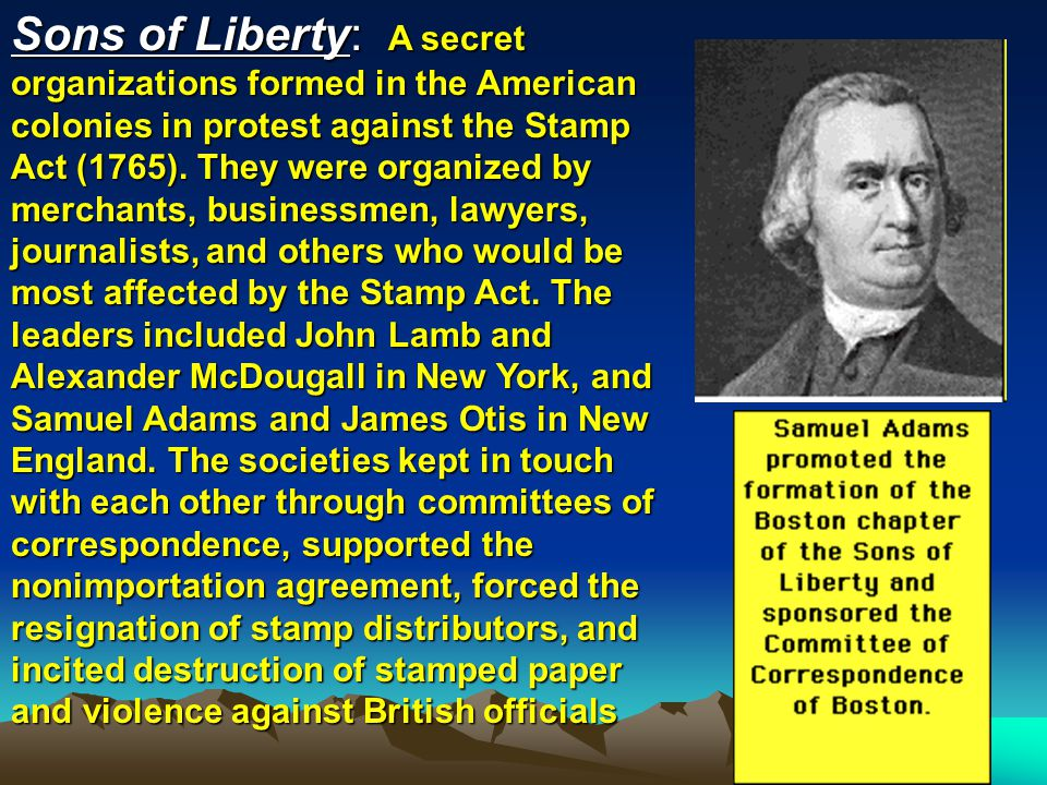 Sons of Liberty: A secret organizations formed in the American colonies in protest against the Stamp Act (1765).