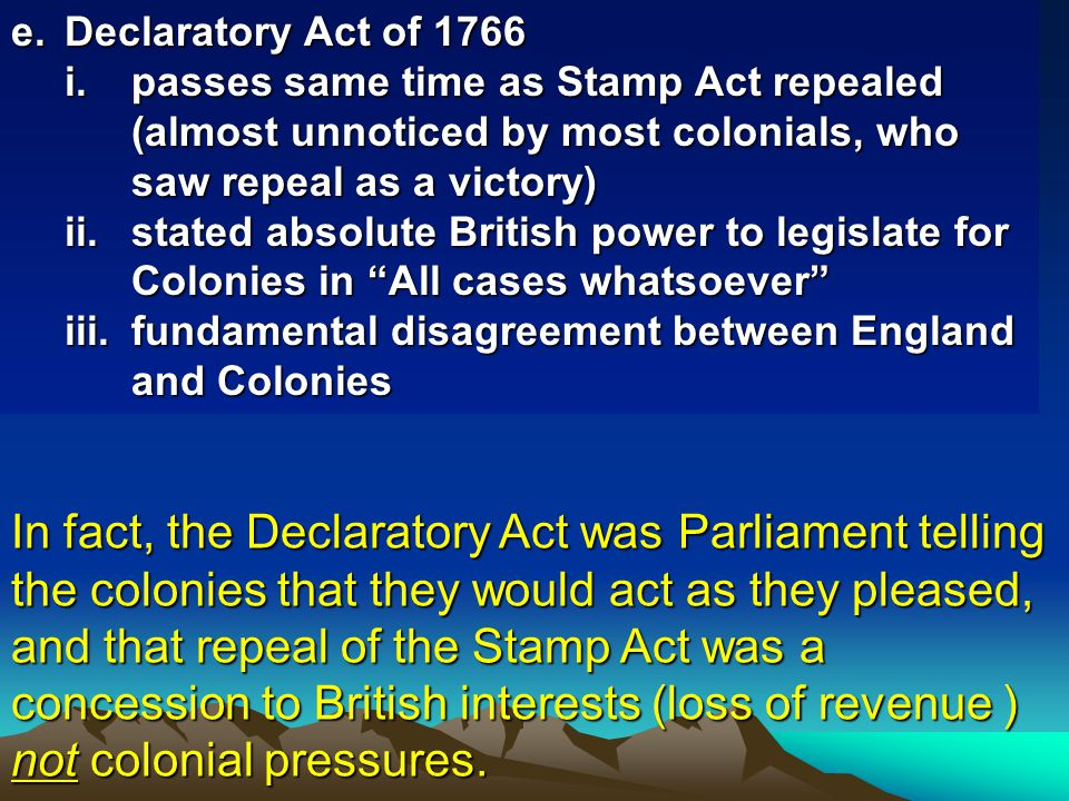 e. Declaratory Act of 1766 passes same time as Stamp Act repealed (almost unnoticed by most colonials, who saw repeal as a victory)