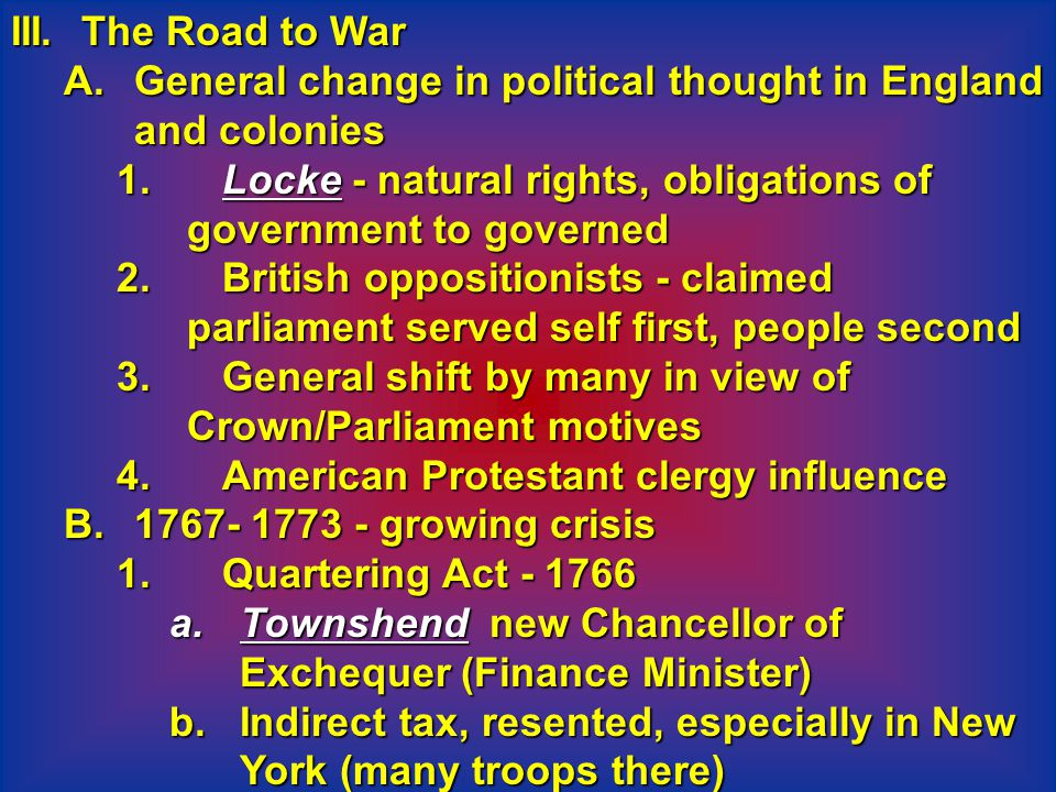 III. The Road to War General change in political thought in England and colonies. Locke - natural rights, obligations of government to governed.