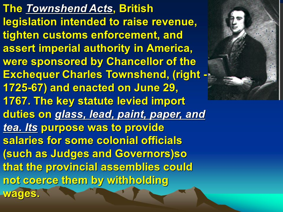 The Townshend Acts, British legislation intended to raise revenue, tighten customs enforcement, and assert imperial authority in America, were sponsored by Chancellor of the Exchequer Charles Townshend, (right - 1725-67) and enacted on June 29, 1767.