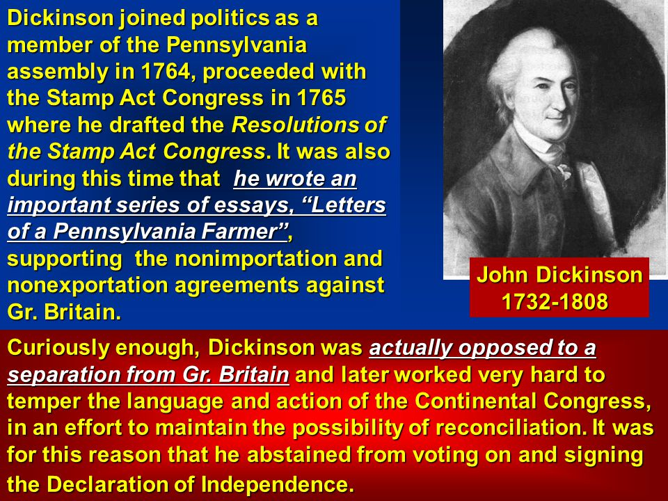 Dickinson joined politics as a member of the Pennsylvania assembly in 1764, proceeded with the Stamp Act Congress in 1765 where he drafted the Resolutions of the Stamp Act Congress. It was also during this time that he wrote an important series of essays, Letters of a Pennsylvania Farmer , supporting the nonimportation and nonexportation agreements against Gr. Britain.