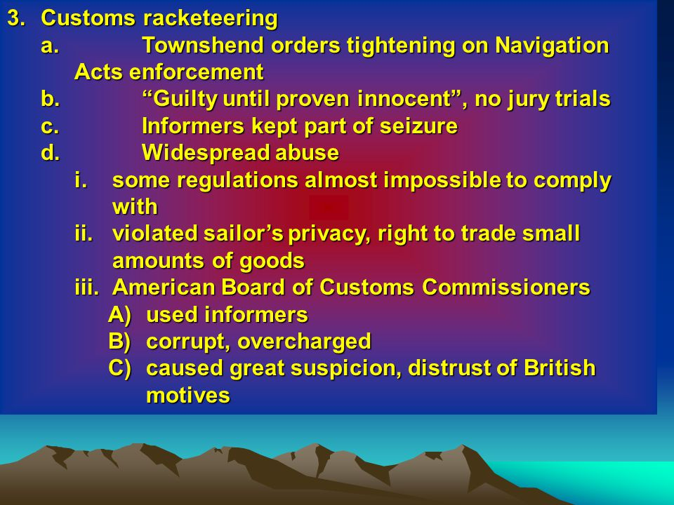 3. Customs racketeering Townshend orders tightening on Navigation Acts enforcement. Guilty until proven innocent , no jury trials.