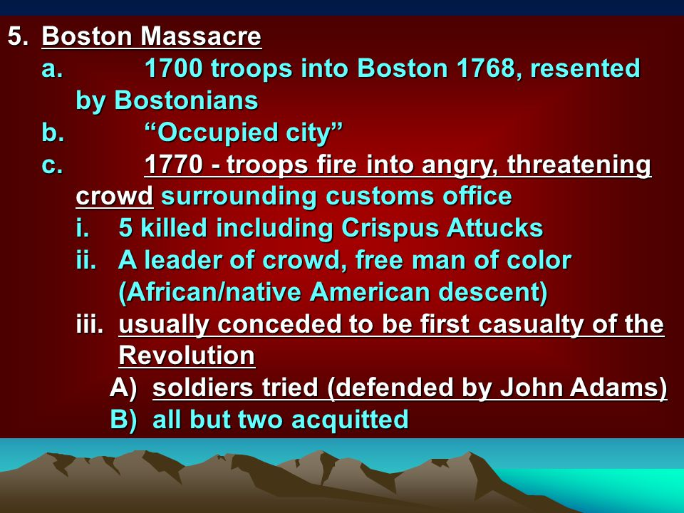 5. Boston Massacre 1700 troops into Boston 1768, resented by Bostonians. Occupied city