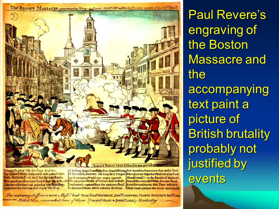 Paul Revere's engraving of the Boston Massacre and the accompanying text paint a picture of British brutality probably not justified by events
