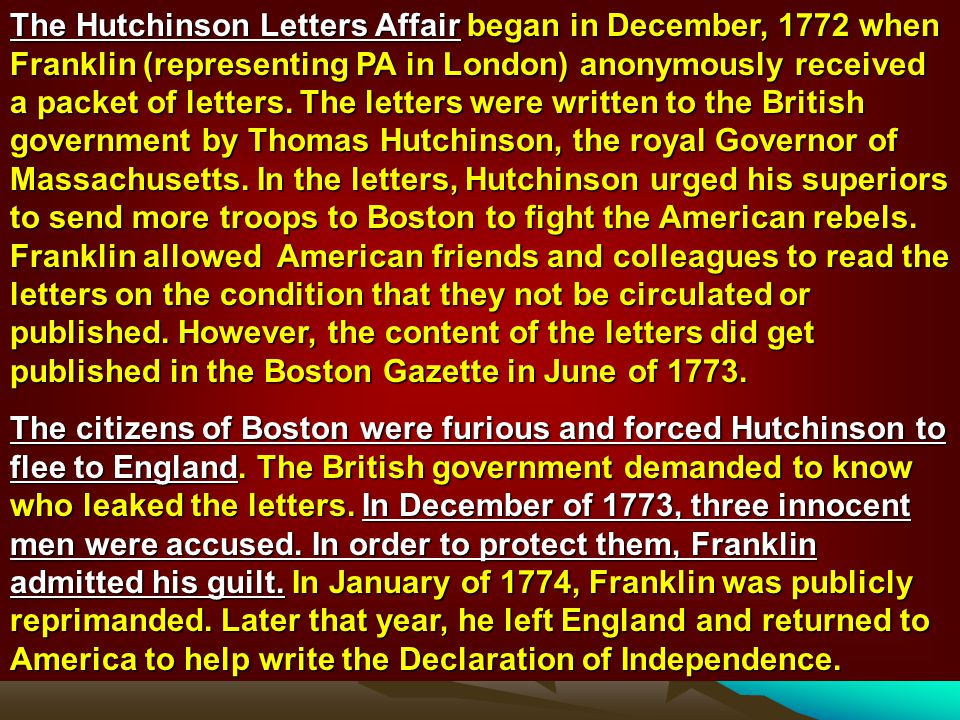 The Hutchinson Letters Affair began in December, 1772 when Franklin (representing PA in London) anonymously received a packet of letters. The letters were written to the British government by Thomas Hutchinson, the royal Governor of Massachusetts. In the letters, Hutchinson urged his superiors to send more troops to Boston to fight the American rebels. Franklin allowed American friends and colleagues to read the letters on the condition that they not be circulated or published. However, the content of the letters did get published in the Boston Gazette in June of 1773.