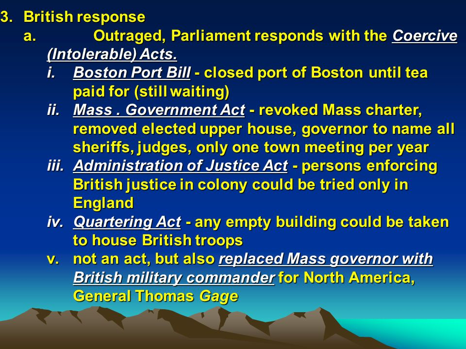3. British response Outraged, Parliament responds with the Coercive (Intolerable) Acts.