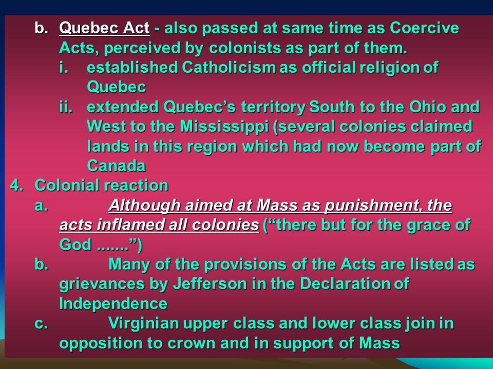 Quebec Act - also passed at same time as Coercive Acts, perceived by colonists as part of them.