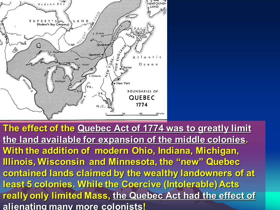 The effect of the Quebec Act of 1774 was to greatly limit the land available for expansion of the middle colonies.