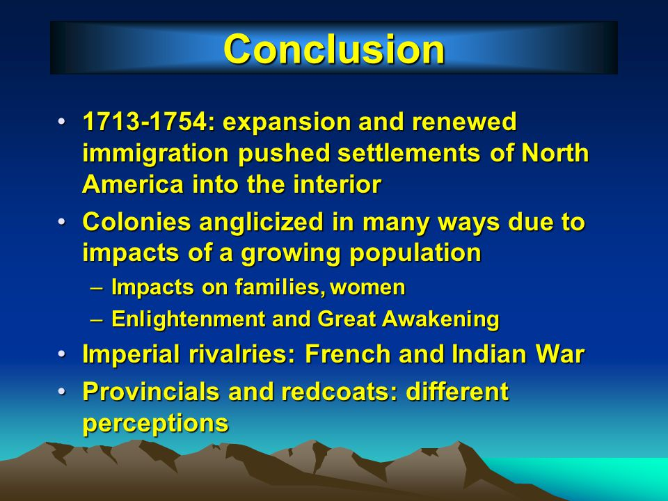 Conclusion 1713-1754: expansion and renewed immigration pushed settlements of North America into the interior.