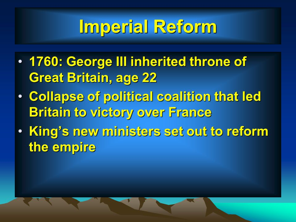Imperial Reform 1760: George III inherited throne of Great Britain, age 22. Collapse of political coalition that led Britain to victory over France.
