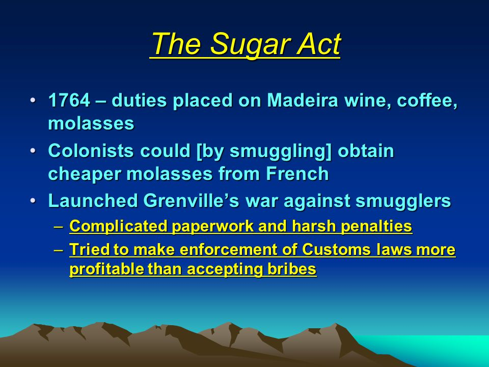 The Sugar Act 1764 – duties placed on Madeira wine, coffee, molasses