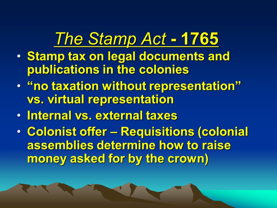 The Stamp Act - 1765 Stamp tax on legal documents and publications in the colonies. no taxation without representation vs. virtual representation.