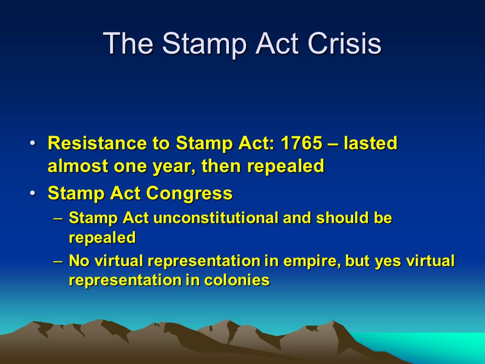 The Stamp Act Crisis Resistance to Stamp Act: 1765 – lasted almost one year, then repealed. Stamp Act Congress.