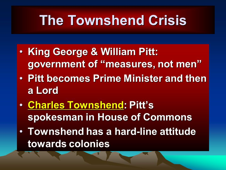 The Townshend Crisis King George & William Pitt: government of measures, not men Pitt becomes Prime Minister and then a Lord.